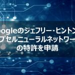 Googleのジェフリー・ヒントンがカプセルニューラルネットワークの特許を申請【AI最新ニュース】